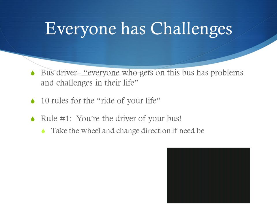 Everyone has Challenges Bus driver– everyone who gets on this bus has problems and challenges in their life 10 rules for the ride of your life Rule #1