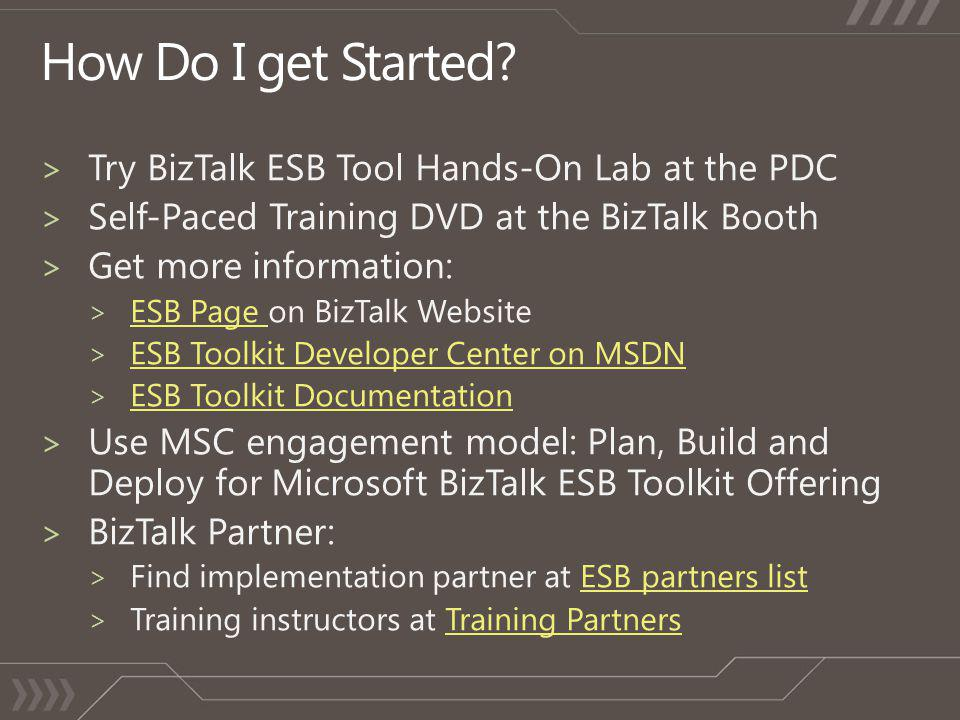 > Try BizTalk ESB Tool Hands-On Lab at the PDC > Self-Paced Training DVD at the BizTalk Booth > Get more information: > ESB Page on BizTalk Website ES