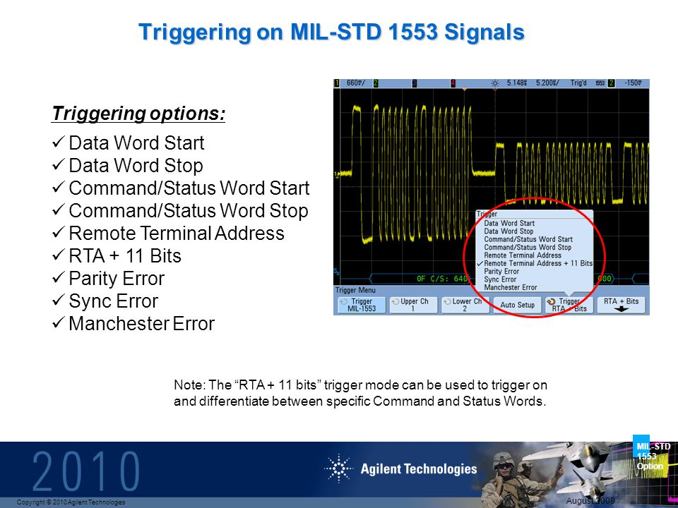 Copyright © 2010 Agilent Technologies MIL-STD 1553 Option August 2009 Triggering options: Data Word Start Data Word Stop Command/Status Word Start Command/Status Word Stop Remote Terminal Address RTA + 11 Bits Parity Error Sync Error Manchester Error Triggering on MIL-STD 1553 Signals Note: The RTA + 11 bits trigger mode can be used to trigger on and differentiate between specific Command and Status Words.