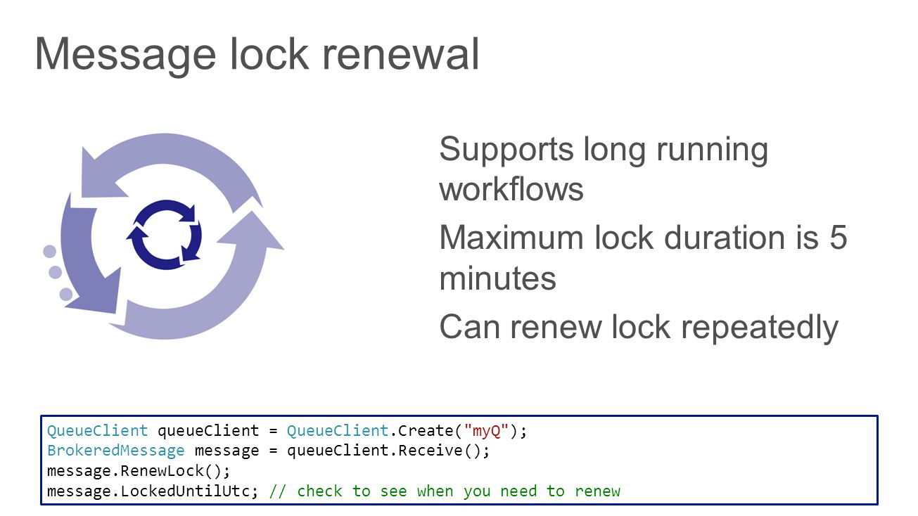 QueueClient queueClient = QueueClient.Create( myQ ); BrokeredMessage message = queueClient.Receive(); message.RenewLock(); message.LockedUntilUtc; // check to see when you need to renew