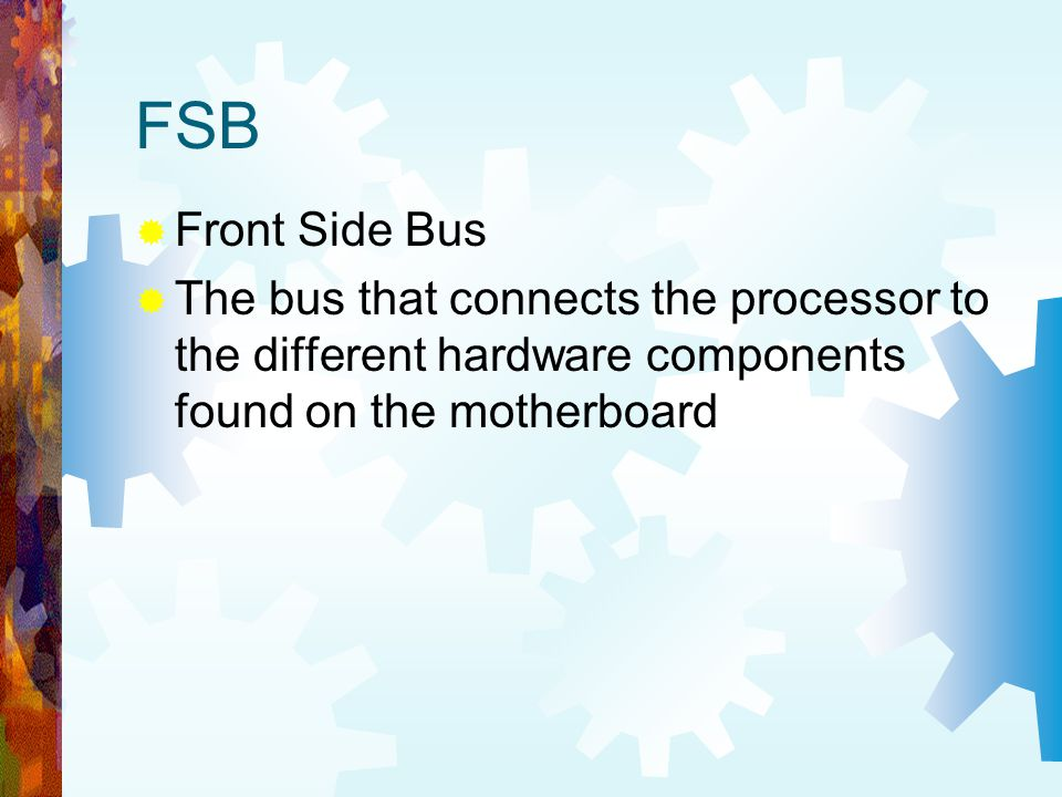 FSB Front Side Bus The bus that connects the processor to the different hardware components found on the motherboard