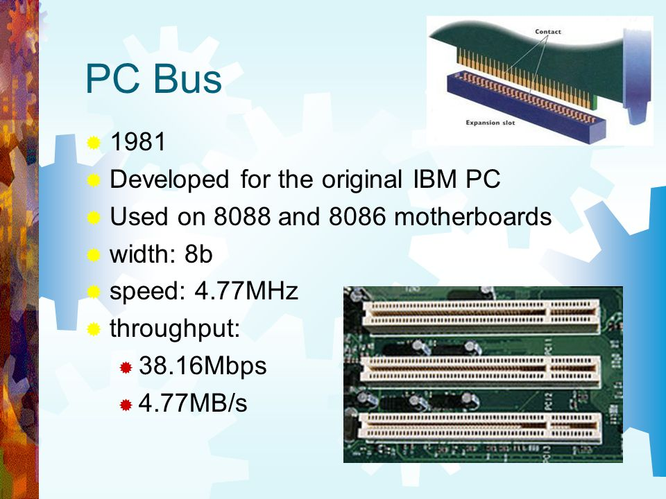 PC Bus 1981 Developed for the original IBM PC Used on 8088 and 8086 motherboards width: 8b speed: 4.77MHz throughput: 38.16Mbps 4.77MB/s