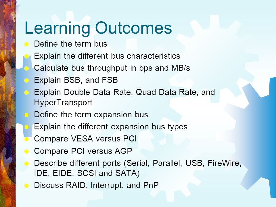Learning Outcomes Define the term bus Explain the different bus characteristics Calculate bus throughput in bps and MB/s Explain BSB, and FSB Explain