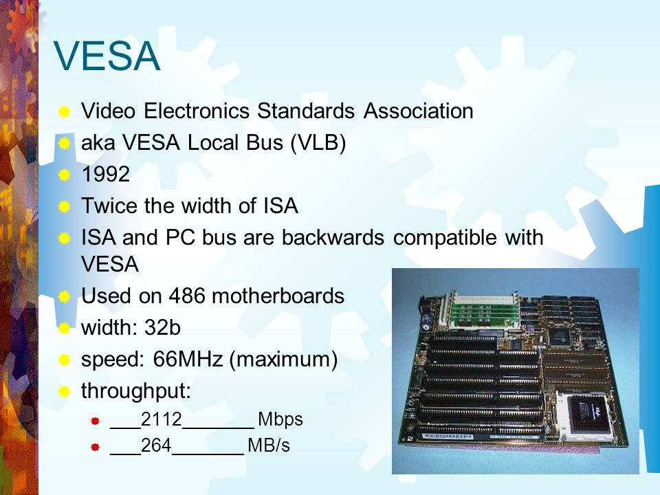 VESA Video Electronics Standards Association aka VESA Local Bus (VLB) 1992 Twice the width of ISA ISA and PC bus are backwards compatible with VESA Us