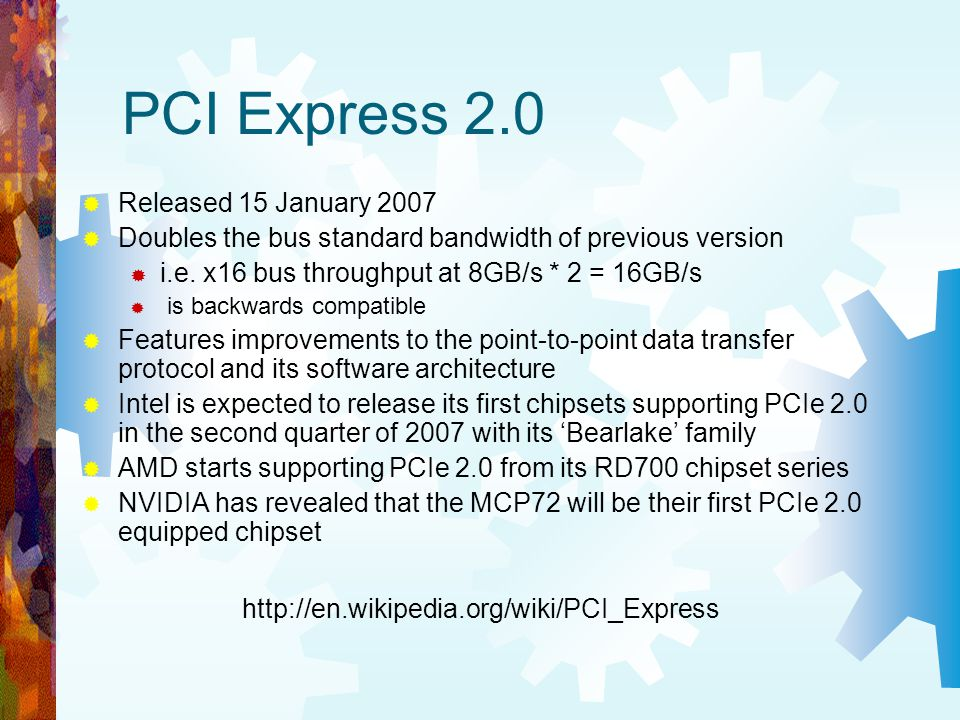 PCI Express 2.0 Released 15 January 2007 Doubles the bus standard bandwidth of previous version i.e. x16 bus throughput at 8GB/s * 2 = 16GB/s is backw