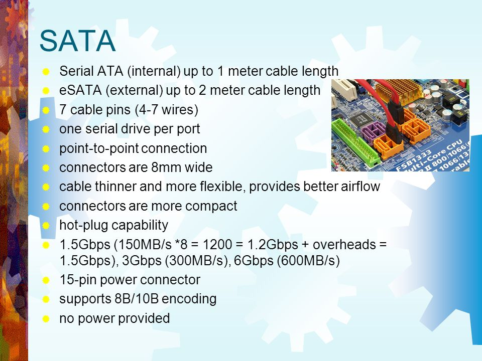 SATA Serial ATA (internal) up to 1 meter cable length eSATA (external) up to 2 meter cable length 7 cable pins (4-7 wires) one serial drive per port p