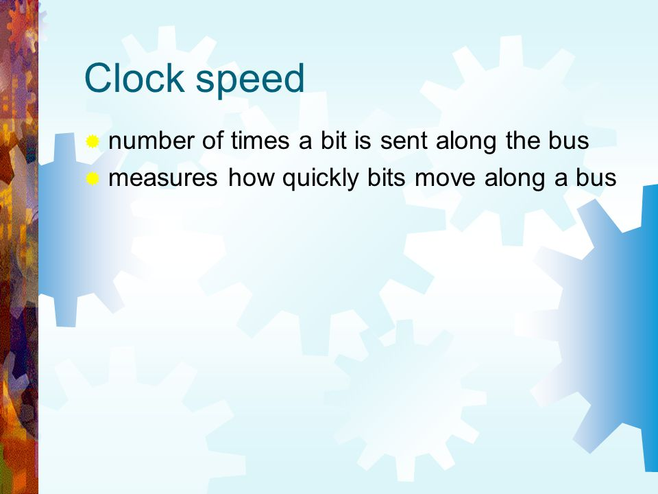 Clock speed number of times a bit is sent along the bus measures how quickly bits move along a bus