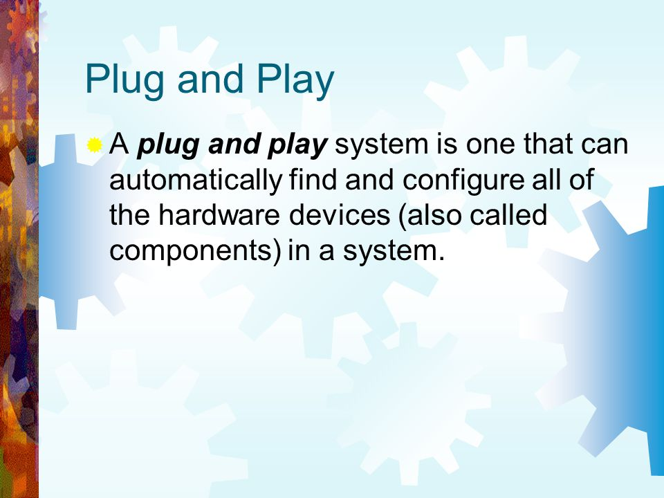 Plug and Play A plug and play system is one that can automatically find and configure all of the hardware devices (also called components) in a system