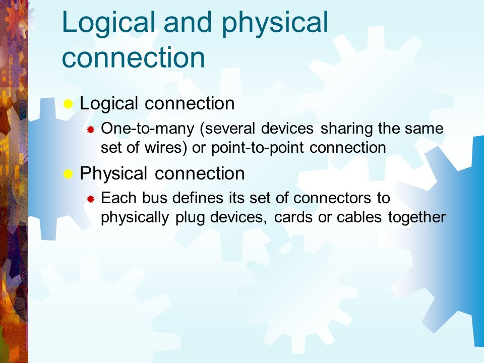 Logical and physical connection Logical connection One-to-many (several devices sharing the same set of wires) or point-to-point connection Physical c