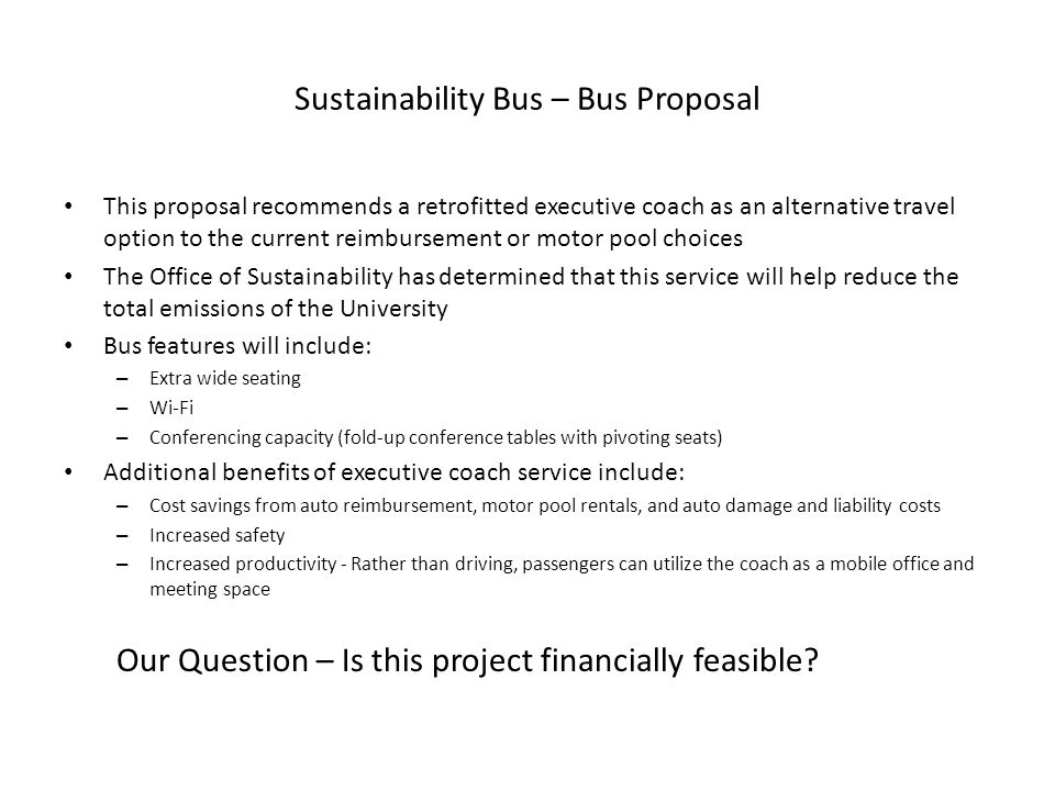 Sustainability Bus – Bus Proposal This proposal recommends a retrofitted executive coach as an alternative travel option to the current reimbursement or motor pool choices The Office of Sustainability has determined that this service will help reduce the total emissions of the University Bus features will include: – Extra wide seating – Wi-Fi – Conferencing capacity (fold-up conference tables with pivoting seats) Additional benefits of executive coach service include: – Cost savings from auto reimbursement, motor pool rentals, and auto damage and liability costs – Increased safety – Increased productivity - Rather than driving, passengers can utilize the coach as a mobile office and meeting space Our Question – Is this project financially feasible