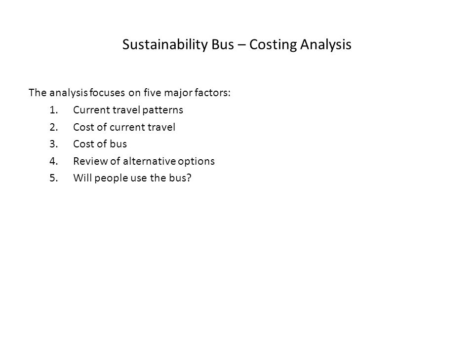 Sustainability Bus – Costing Analysis The analysis focuses on five major factors: 1.Current travel patterns 2.Cost of current travel 3.Cost of bus 4.Review of alternative options 5.Will people use the bus