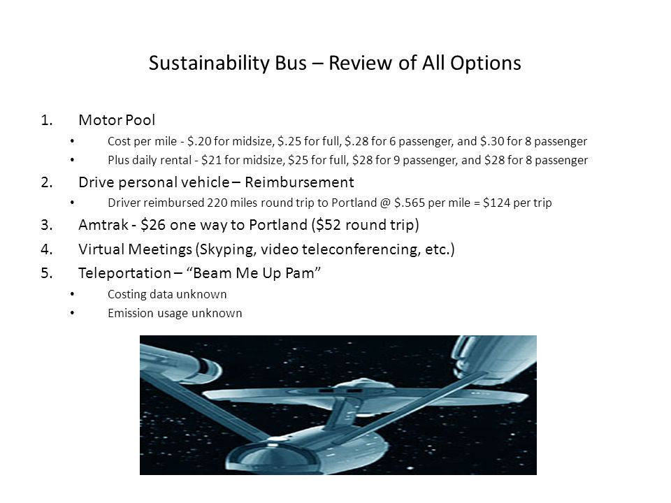 Sustainability Bus – Review of All Options 1.Motor Pool Cost per mile - $.20 for midsize, $.25 for full, $.28 for 6 passenger, and $.30 for 8 passenger Plus daily rental - $21 for midsize, $25 for full, $28 for 9 passenger, and $28 for 8 passenger 2.Drive personal vehicle – Reimbursement Driver reimbursed 220 miles round trip to Portland @ $.565 per mile = $124 per trip 3.Amtrak - $26 one way to Portland ($52 round trip) 4.Virtual Meetings (Skyping, video teleconferencing, etc.) 5.Teleportation – Beam Me Up Pam Costing data unknown Emission usage unknown