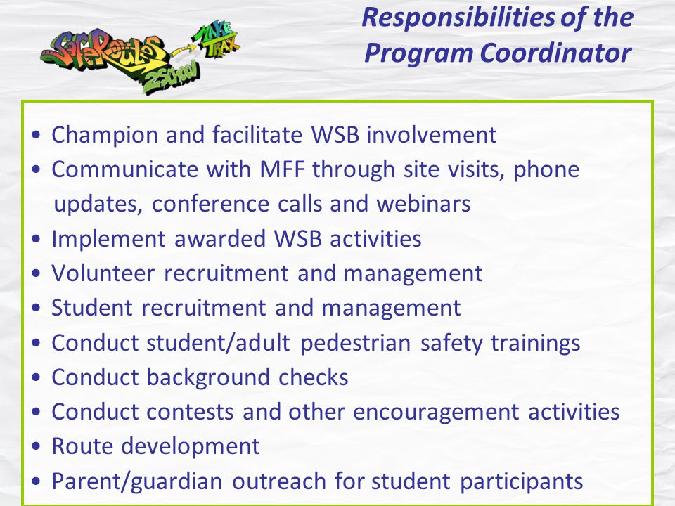 Responsibilities of the Program Coordinator Champion and facilitate WSB involvement Communicate with MFF through site visits, phone updates, conference calls and webinars Implement awarded WSB activities Volunteer recruitment and management Student recruitment and management Conduct student/adult pedestrian safety trainings Conduct background checks Conduct contests and other encouragement activities Route development Parent/guardian outreach for student participants