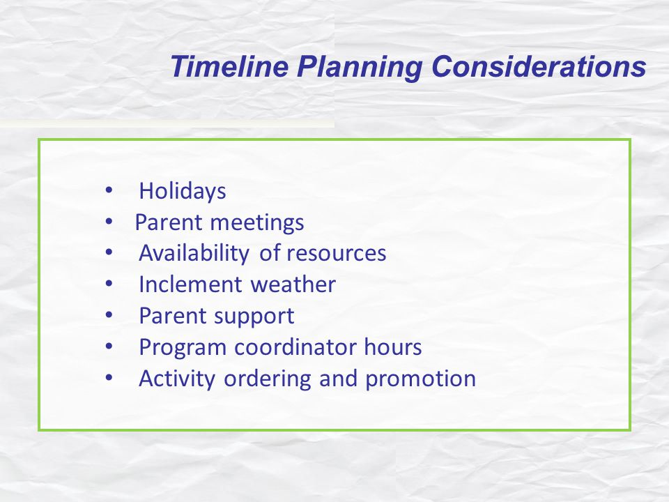 Holidays Parent meetings Availability of resources Inclement weather Parent support Program coordinator hours Activity ordering and promotion Timeline Planning Considerations