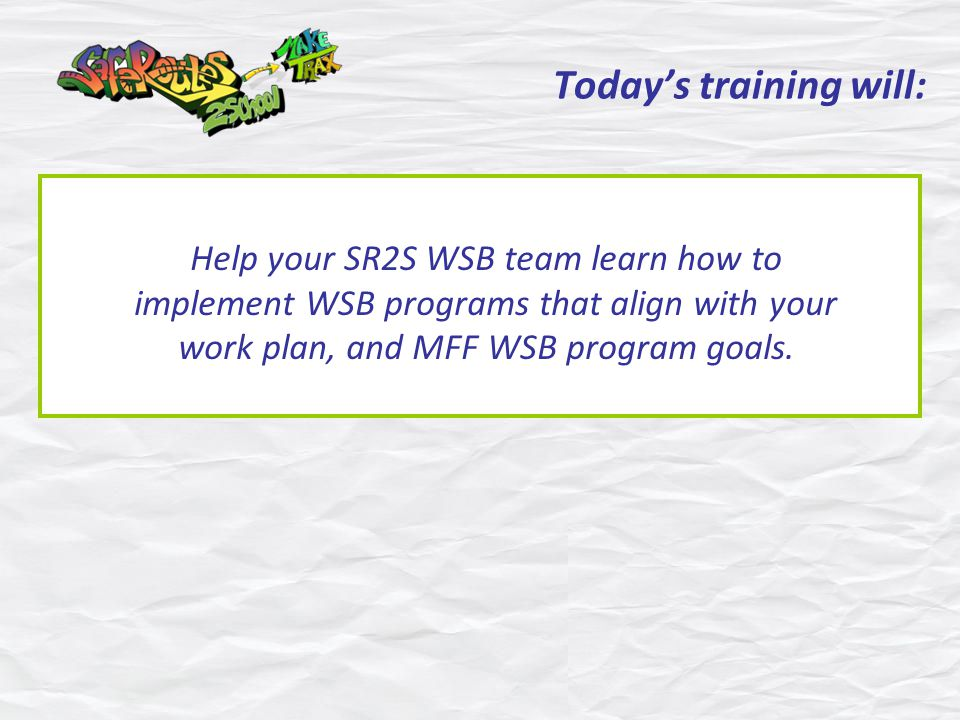 Todays training will: Help your SR2S WSB team learn how to implement WSB programs that align with your work plan, and MFF WSB program goals.