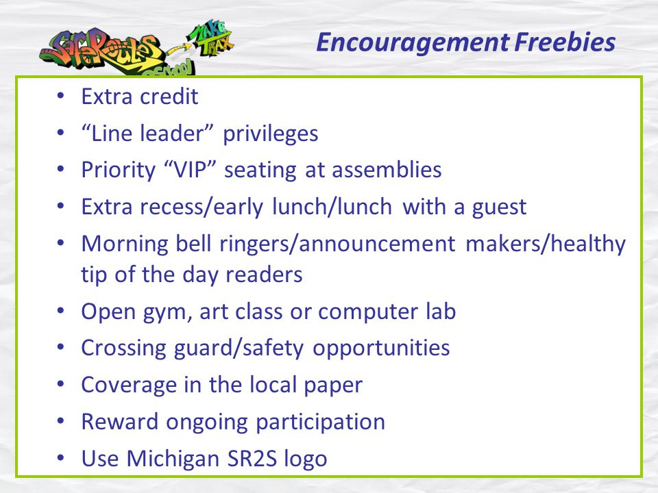 Encouragement Freebies Extra credit Line leader privileges Priority VIP seating at assemblies Extra recess/early lunch/lunch with a guest Morning bell ringers/announcement makers/healthy tip of the day readers Open gym, art class or computer lab Crossing guard/safety opportunities Coverage in the local paper Reward ongoing participation Use Michigan SR2S logo