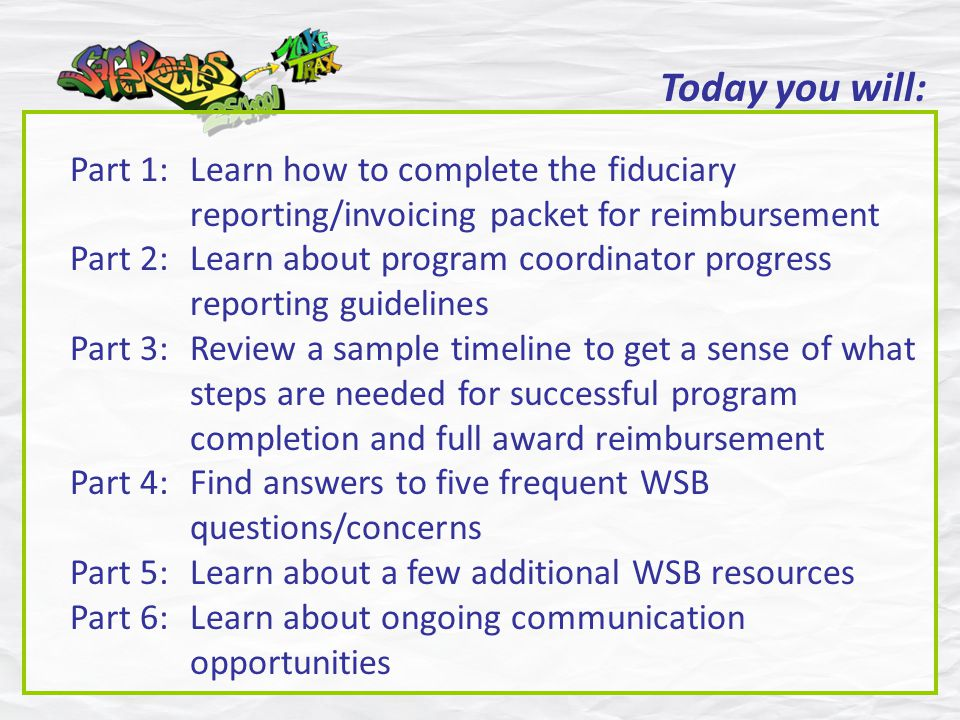 Today you will: Part 1:Learn how to complete the fiduciary reporting/invoicing packet for reimbursement Part 2:Learn about program coordinator progress reporting guidelines Part 3:Review a sample timeline to get a sense of what steps are needed for successful program completion and full award reimbursement Part 4:Find answers to five frequent WSB questions/concerns Part 5:Learn about a few additional WSB resources Part 6:Learn about ongoing communication opportunities