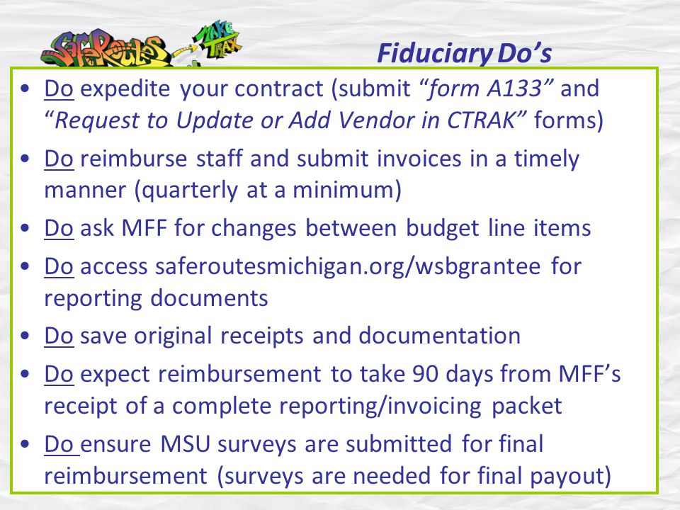 Fiduciary Dos Do expedite your contract (submit form A133 andRequest to Update or Add Vendor in CTRAK forms) Do reimburse staff and submit invoices in a timely manner (quarterly at a minimum) Do ask MFF for changes between budget line items Do access saferoutesmichigan.org/wsbgrantee for reporting documents Do save original receipts and documentation Do expect reimbursement to take 90 days from MFFs receipt of a complete reporting/invoicing packet Do ensure MSU surveys are submitted for final reimbursement (surveys are needed for final payout)