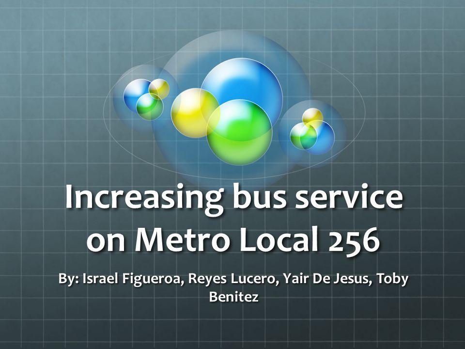 Increasing bus service on Metro Local 256 By: Israel Figueroa, Reyes Lucero, Yair De Jesus, Toby Benitez