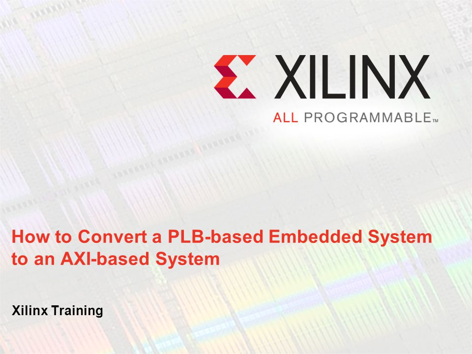How to Convert a PLB-based Embedded System to an AXI-based System Xilinx Training