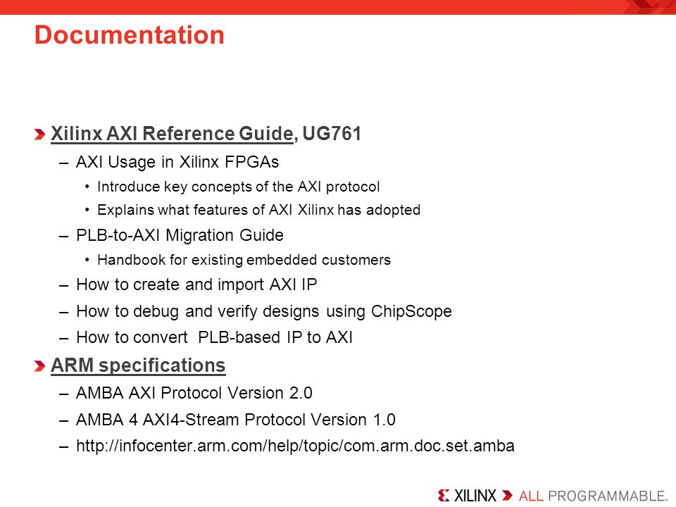 Documentation Xilinx AXI Reference Guide, UG761 –AXI Usage in Xilinx FPGAs Introduce key concepts of the AXI protocol Explains what features of AXI Xi