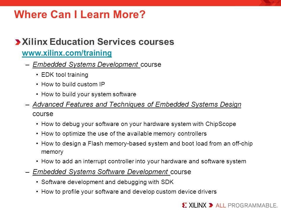 Where Can I Learn More? Xilinx Education Services courses www.xilinx.com/training –Embedded Systems Development course EDK tool training How to build