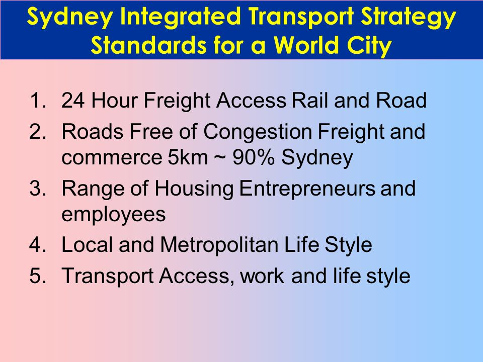 1.24 Hour Freight Access Rail and Road 2.Roads Free of Congestion Freight and commerce 5km ~ 90% Sydney 3.Range of Housing Entrepreneurs and employees 4.Local and Metropolitan Life Style 5.Transport Access, work and life style Sydney Integrated Transport Strategy Standards for a World City