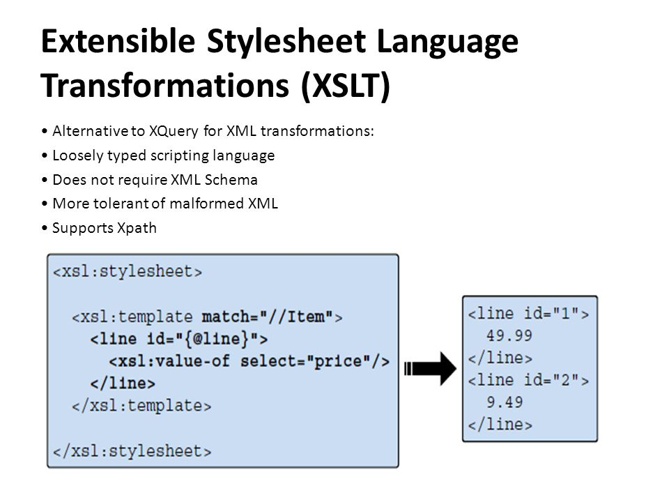 Extensible Stylesheet Language Transformations (XSLT) Alternative to XQuery for XML transformations: Loosely typed scripting language Does not require