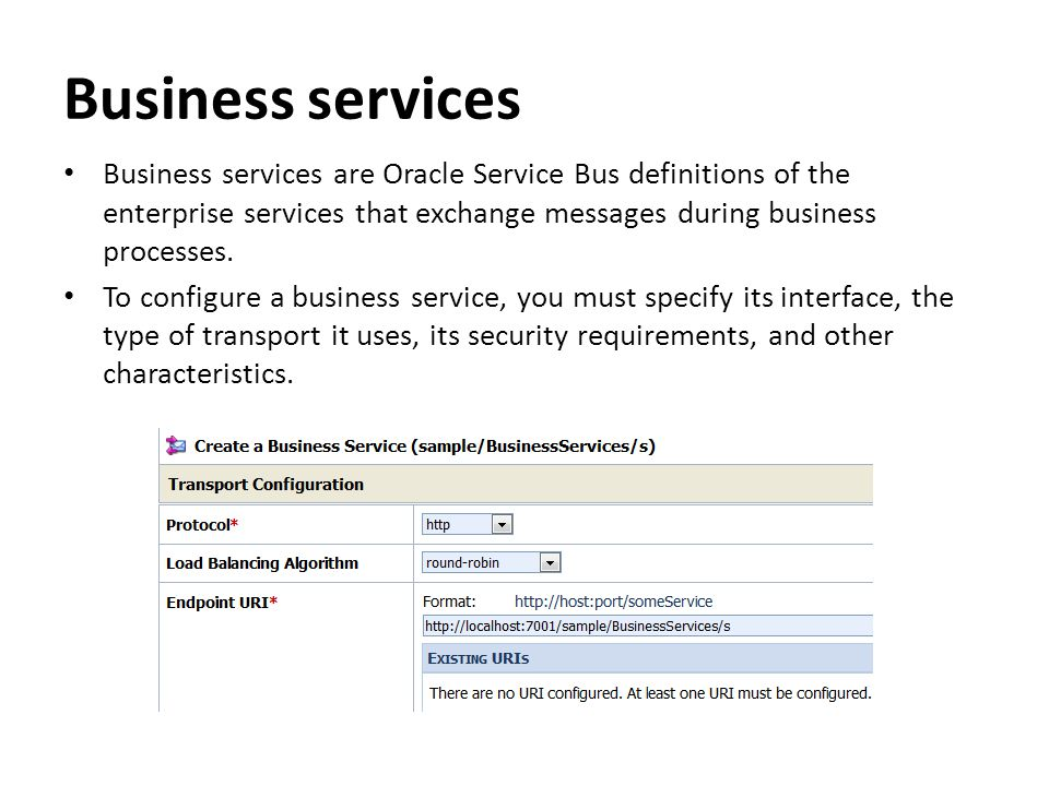 Business services Business services are Oracle Service Bus definitions of the enterprise services that exchange messages during business processes. To