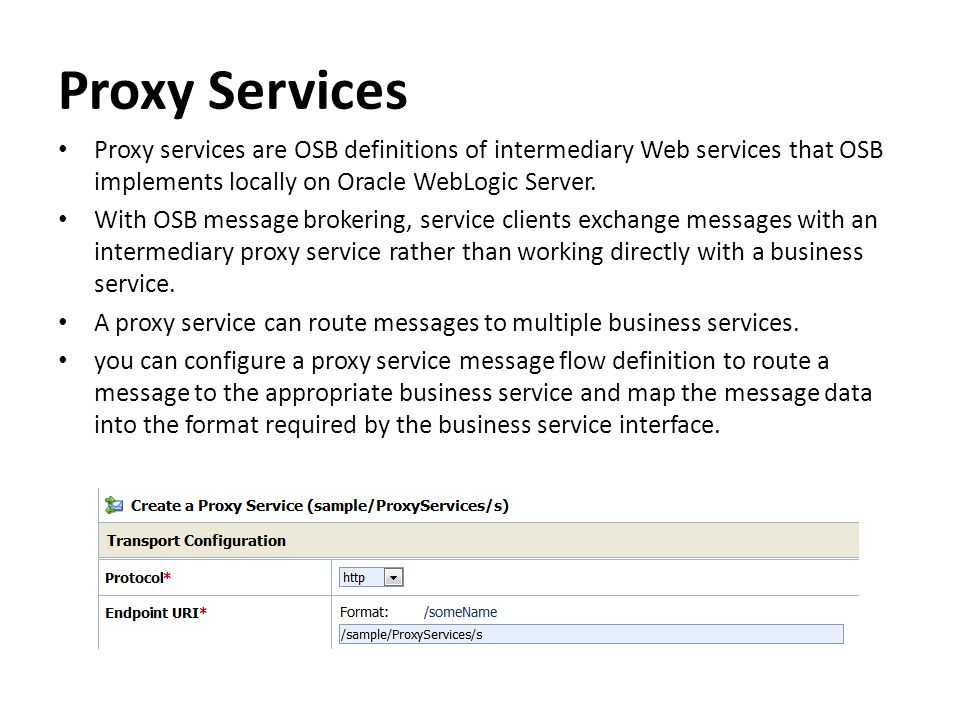 Proxy Services Proxy services are OSB definitions of intermediary Web services that OSB implements locally on Oracle WebLogic Server. With OSB message
