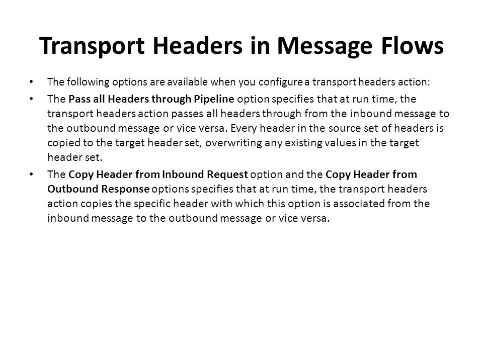 Transport Headers in Message Flows The following options are available when you configure a transport headers action: The Pass all Headers through Pip