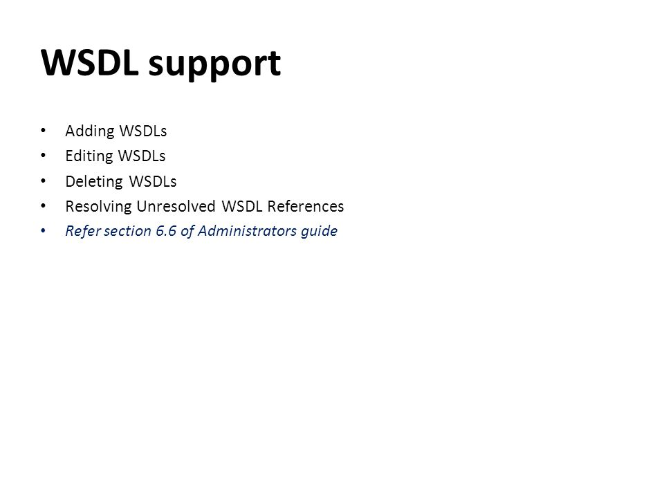 WSDL support Adding WSDLs Editing WSDLs Deleting WSDLs Resolving Unresolved WSDL References Refer section 6.6 of Administrators guide
