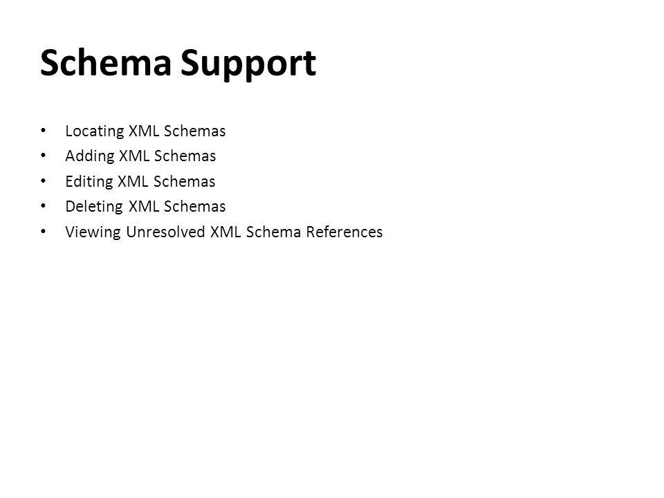 Schema Support Locating XML Schemas Adding XML Schemas Editing XML Schemas Deleting XML Schemas Viewing Unresolved XML Schema References