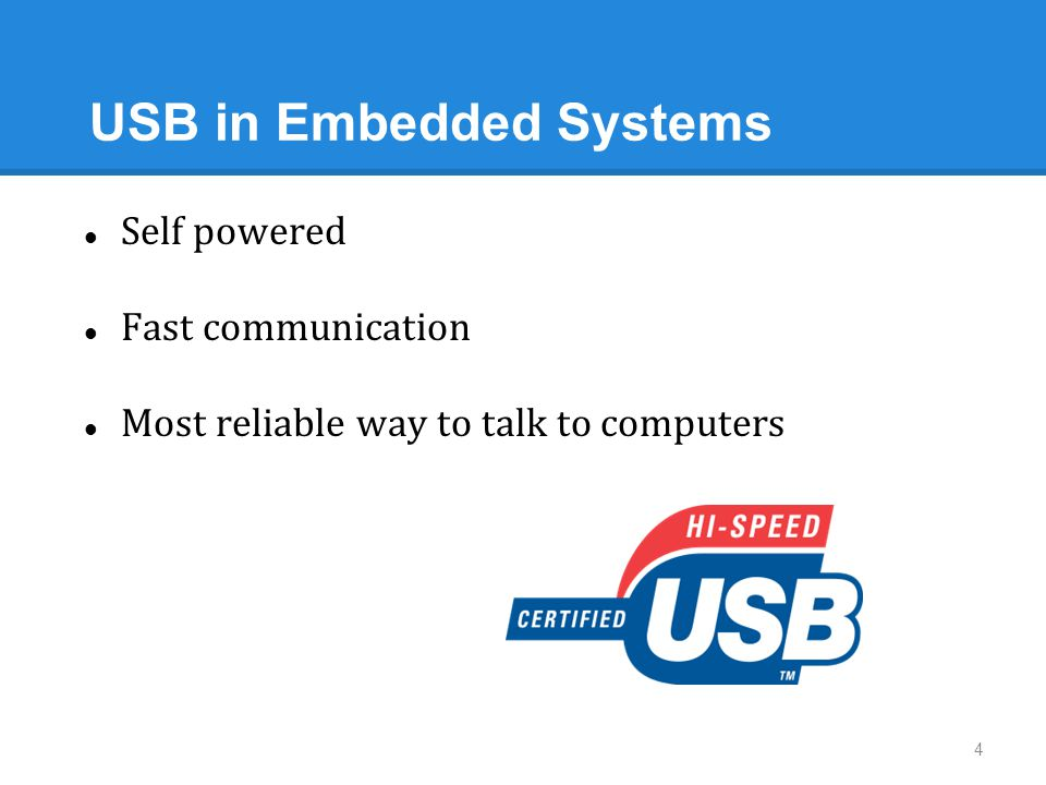 USB in Embedded Systems 4 Self powered Fast communication Most reliable way to talk to computers