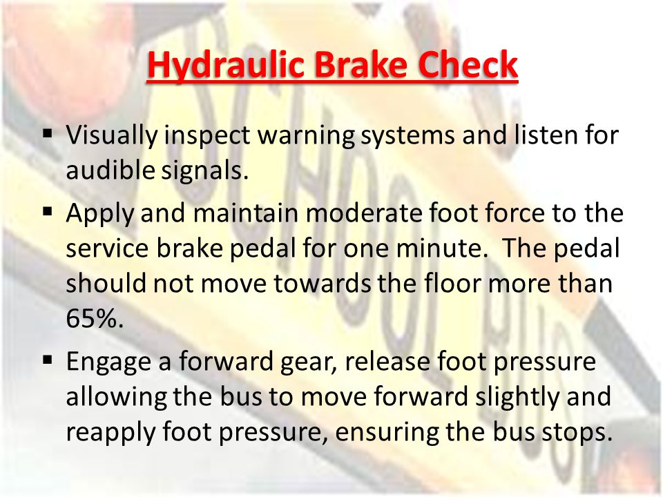 Hydraulic Brake Check Visually inspect warning systems and listen for audible signals. Apply and maintain moderate foot force to the service brake ped
