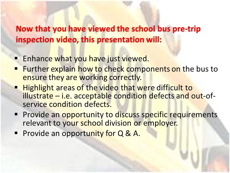 Now that you have viewed the school bus pre-trip inspection video, this presentation will: Enhance what you have just viewed. Further explain how to c