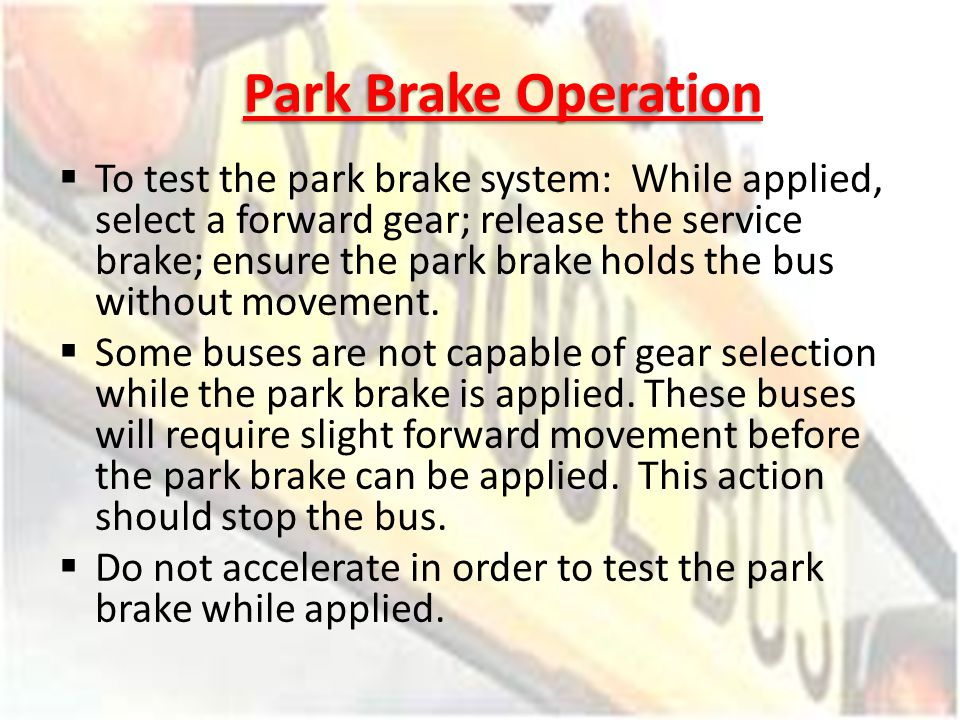 Park Brake Operation To test the park brake system: While applied, select a forward gear; release the service brake; ensure the park brake holds the b