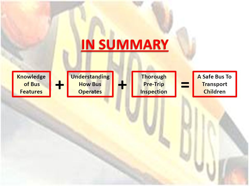 IN SUMMARY Knowledge of Bus Features + Understanding How Bus Operates + Thorough Pre-Trip Inspection = A Safe Bus To Transport Children