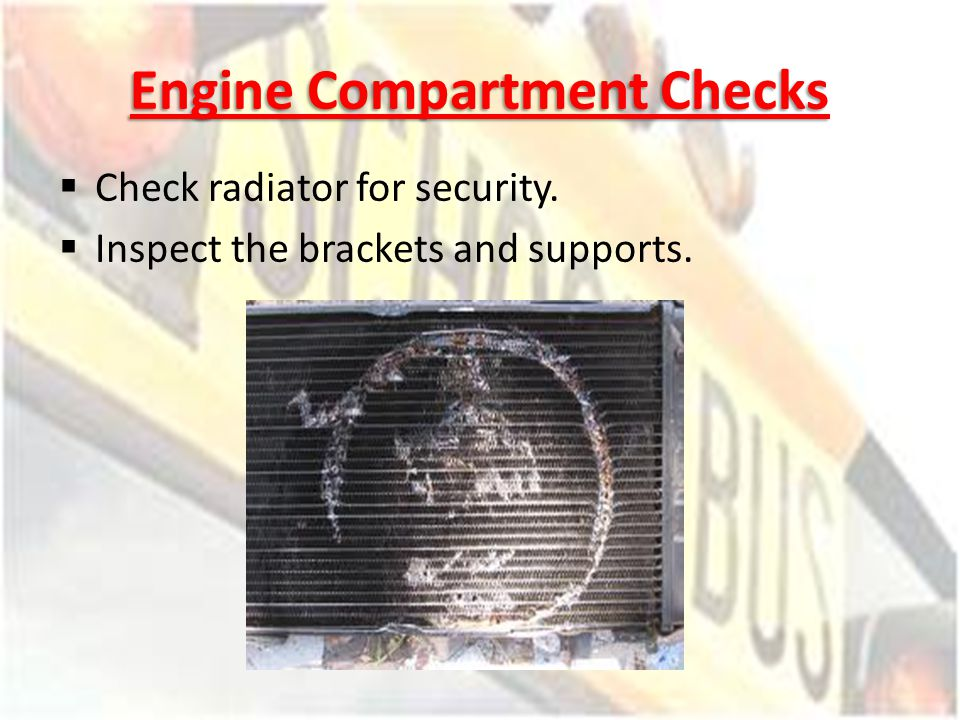 Engine Compartment Checks Check radiator for security. Inspect the brackets and supports.