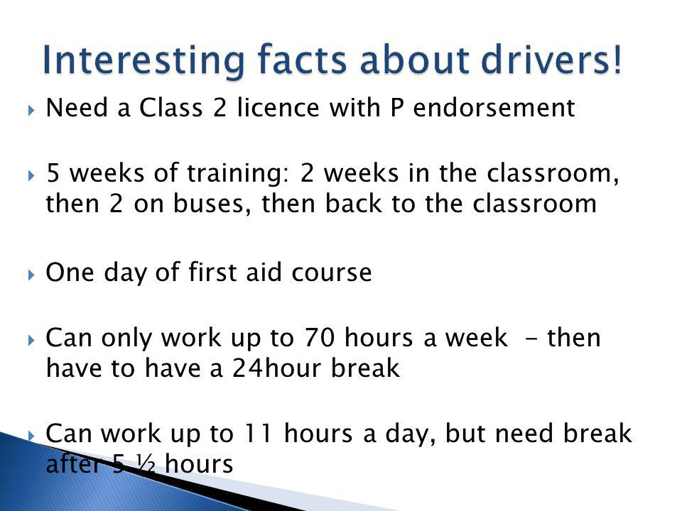 Need a Class 2 licence with P endorsement 5 weeks of training: 2 weeks in the classroom, then 2 on buses, then back to the classroom One day of first aid course Can only work up to 70 hours a week - then have to have a 24hour break Can work up to 11 hours a day, but need break after 5 ½ hours