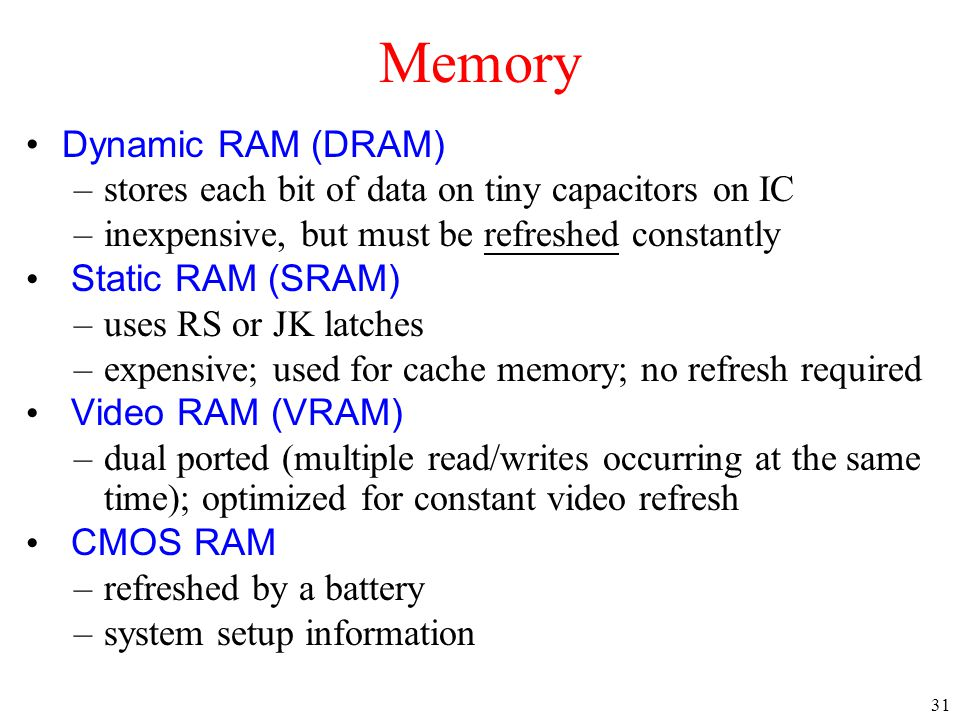 31 Dynamic RAM (DRAM) –stores each bit of data on tiny capacitors on IC –inexpensive, but must be refreshed constantly Static RAM (SRAM) –uses RS or J