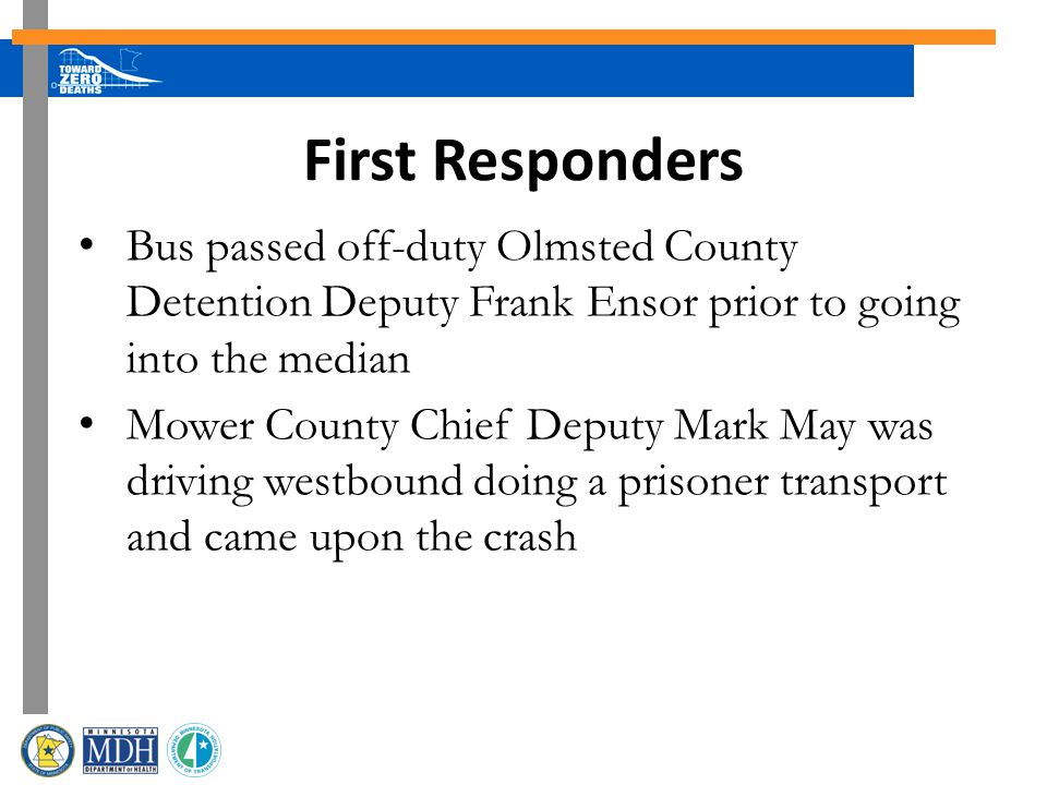 First Responders Bus passed off-duty Olmsted County Detention Deputy Frank Ensor prior to going into the median Mower County Chief Deputy Mark May was driving westbound doing a prisoner transport and came upon the crash