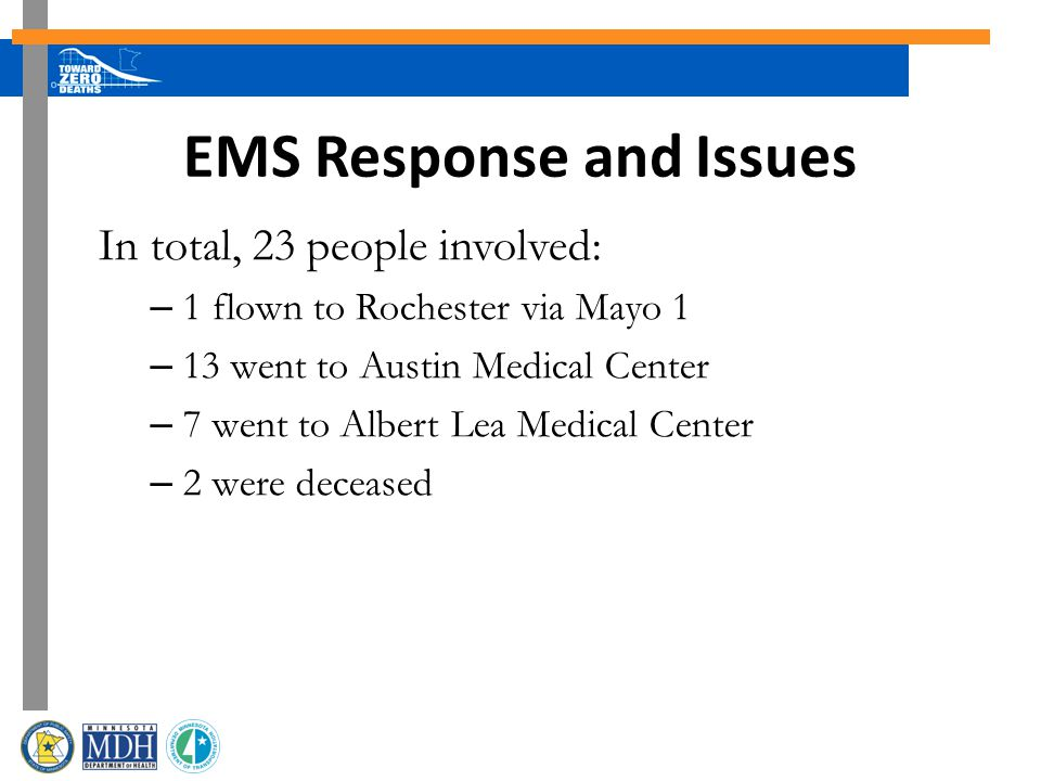 EMS Response and Issues In total, 23 people involved: – 1 flown to Rochester via Mayo 1 – 13 went to Austin Medical Center – 7 went to Albert Lea Medical Center – 2 were deceased