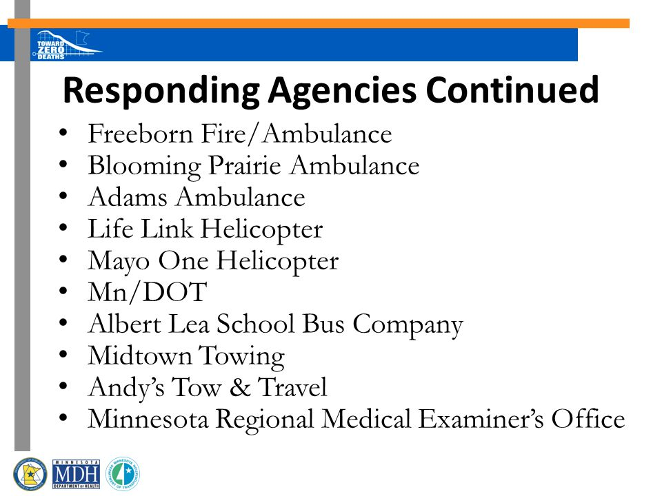 Freeborn Fire/Ambulance Blooming Prairie Ambulance Adams Ambulance Life Link Helicopter Mayo One Helicopter Mn/DOT Albert Lea School Bus Company Midtown Towing Andys Tow & Travel Minnesota Regional Medical Examiners Office Responding Agencies Continued