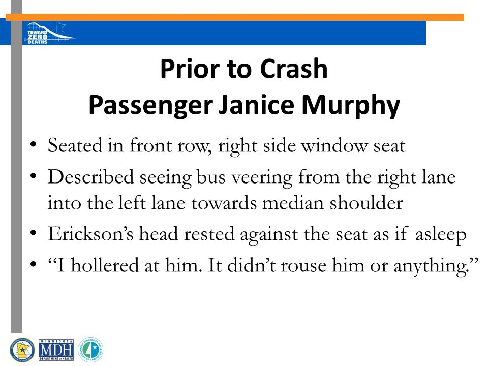 Prior to Crash Passenger Janice Murphy Seated in front row, right side window seat Described seeing bus veering from the right lane into the left lane towards median shoulder Ericksons head rested against the seat as if asleep I hollered at him.