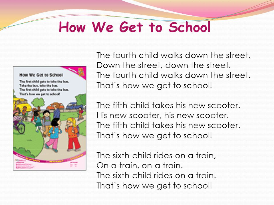 How We Get to School The fourth child walks down the street, Down the street, down the street. The fourth child walks down the street. Thats how we ge