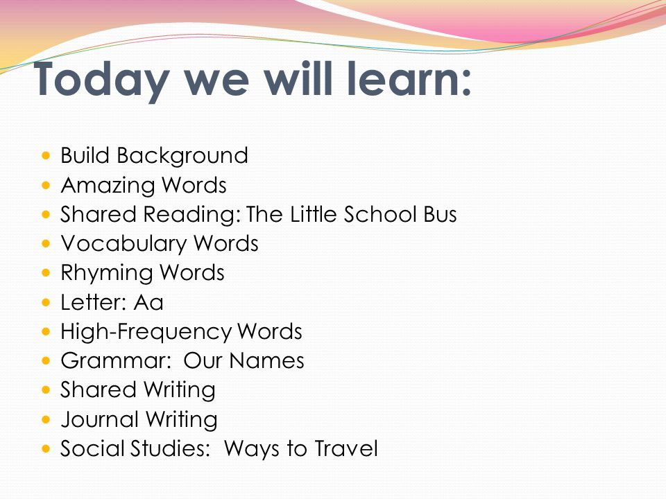 Today we will learn: Build Background Amazing Words Shared Reading: The Little School Bus Vocabulary Words Rhyming Words Letter: Aa High-Frequency Wor