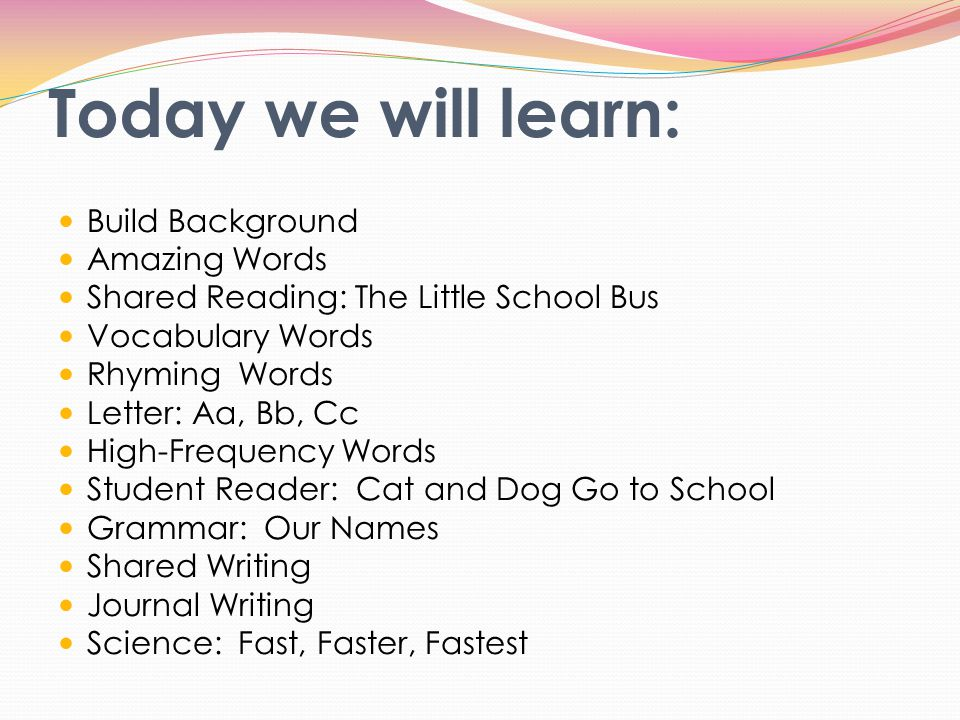 Today we will learn: Build Background Amazing Words Shared Reading: The Little School Bus Vocabulary Words Rhyming Words Letter: Aa, Bb, Cc High-Frequ