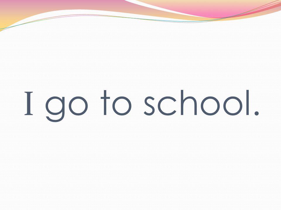 I go to school.
