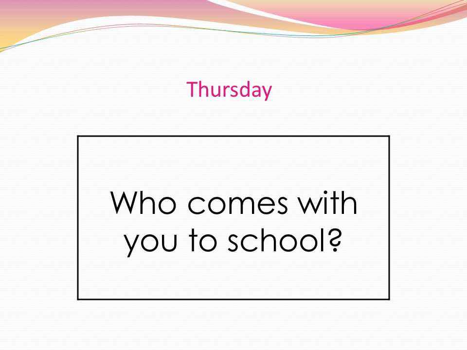Thursday Who comes with you to school?